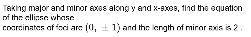 Taking major and minor axes along y and x-axes, find the equation of the ellipse whose  <br>   coordinates of foci are  `(0 , pm1)`  and the length of minor axis is 2 .
