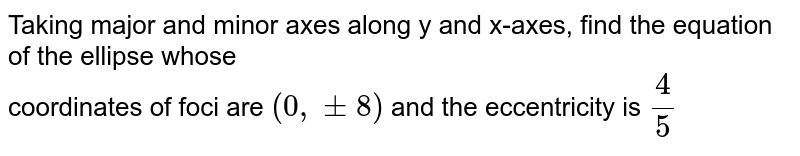 Taking major and minor axes along y and x-axes, find the equation of the ellipse whose  <br>   coordinates of foci are  `(0,pm 8)`  and  the eccentricity is  `(4)/(5)`