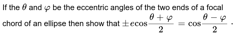 """If the  `theta`  and  `varphi`   be the eccentric angles of the two ends of a focal chord of an ellipse then  show that  `pm e """"cos"""" (theta + varphi)/(2) = """"cos"""" (theta- varphi)/(2)*`"""