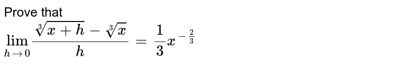 """Prove that <br> `underset(hrarr0)""""lim""""(root3(x+h)-root3(x))/(h)=(1)/(3)x^(-2/3)`"""