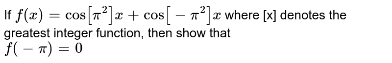 If `f(x)= cos [ pi^(2)] x+ cos[ -pi^(2)] x` where [x] denotes the  greatest integer function, then show that  <br> `f(-pi)=0`
