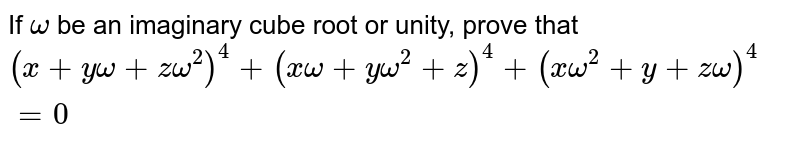 If `omega` be an imaginary cube root or unity, prove that <br>  `(x+y omega+ z omega^(2))^(4)+ (x omega+ y omega^(2)+z)^(4)+(x omega^(2)+y+ z omega)^(4)=0`