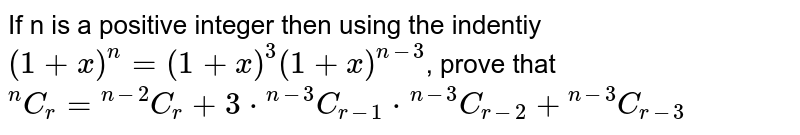 """If n is a positive integer then using the indentiy `(1+x)^(n)=(1+x)^(3)(1+x)^(n-3)`, prove that  <br>`""""""""^(n)C_(r)=""""""""^(n-2)C_(r)+3*""""""""^(n-3)C_(r-1)*""""""""^(n-3)C_(r-2)+""""""""^(n-3)C_(r-3)`"""