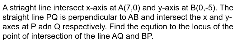 A striaght line intersect x-axis at A(7,0) and y-axis at B(0,-5). The straight line PQ is perpendicular to AB and intersect  the x and y-axes at P adn Q respectively. Find the eqution  to the locus of the point of intersection of the line AQ and BP.