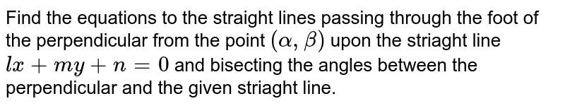 Find the equations to the straight lines  passing through the foot of the perpendicular from the point `(alpha, beta)` upon the striaght line `lx+my+n=0` and bisecting the angles between the perpendicular and the given striaght line.