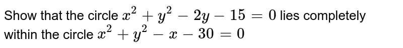 Show that the circle `x^(2)+y^(2)-2y-15=0` lies completely within the circle `x^(2)+y^(2)-x-30=0`