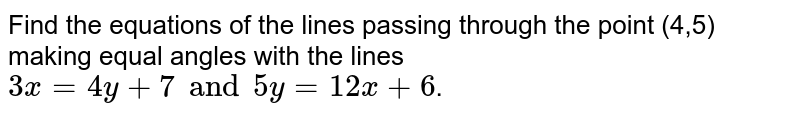 Find the equations of the lines passing through the point (4,5) making equal angles with the lines `3x=4y+7 and5y=12x+6`.