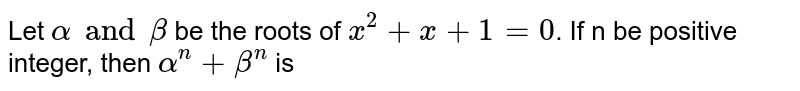 Let `alphaandbeta` be the roots of `x^(2)+x+1=0`. If n be positive integer, then `alpha^(n)+beta^(n)` is