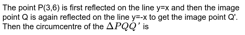 """The point P(3,6) is first reflected on the line y=x and then the image point Q is again reflected on the line y=-x to get the image point Q'. Then the circumcentre of the `DeltaPQ""""""""Q'` is"""