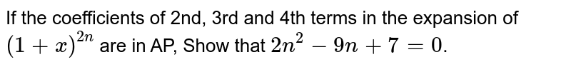 If the coefficients of 2nd, 3rd and 4th terms in the expansion of `(1+x)^(2n)` are in AP, Show that `2n^(2)-9n+7=0`.