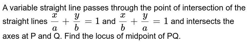 A variable straight line passes through the point of intersection of the straight lines `(x)/(a)+(y)/(b)=1` and `(x)/(b)+(y)/(a)=1` and intersects the axes at P and Q. Find the locus of midpoint of PQ.