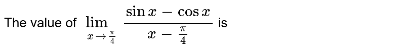The value of `lim_(xto(pi)/(4))(sinx-cosx)/(x-(pi)/(4))` is