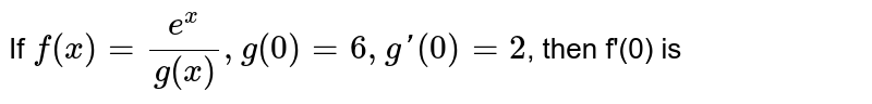 If `f(x)=(e^(x))/(g(x)),g(0)=6,g'(0)=2`, then f'(0) is