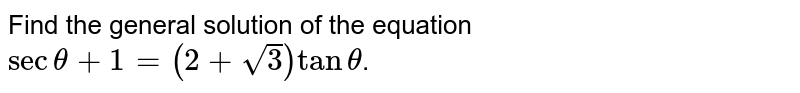 Find the general solution of the equation `sectheta+1=(2+sqrt3)tantheta`.