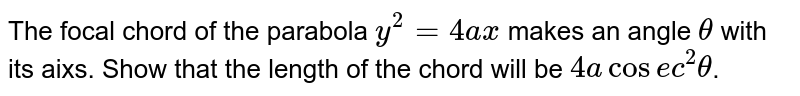 The focal chord of the parabola `y^(2)=4ax` makes an angle `theta` with its aixs. Show that the length of the chord will be `4acosec^(2)theta`.