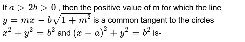 If `a gt 2b gt 0 ` , then the positive value of m for which the line `y= mx -b sqrt(1+m^(2))` is a common tangent to the circles ` x^(2) + y^(2) = b^(2) ` and ` (x - a)^(2) + y^(2) = b^(2) ` is-