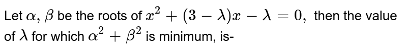 Let `alpha , beta ` be the roots of ` x^(2) + (3- lambda) x - lambda =0 , ` then the value of `lambda` for which ` alpha^(2) + beta^(2) `  is minimum, is-