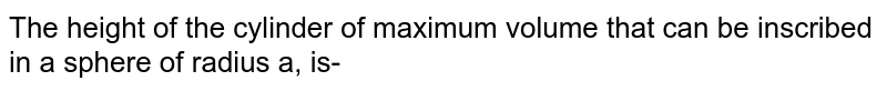 The height of the cylinder of maximum volume that can be inscribed in a sphere of radius a, is-