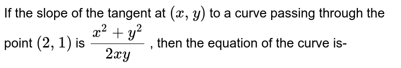 If the slope of the tangent at `(x,y)` to a curve passing through the point `(2,1)` is ` (x^(2)+y^(2))/(2xy)` , then the equation of the curve is-