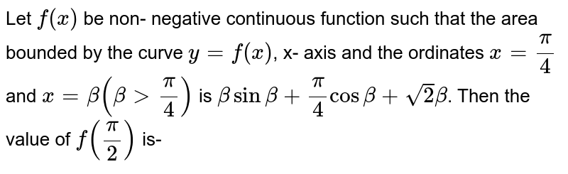 Let `f(x)` be non- negative continuous function such that the area bounded by the curve `y=f(x)`, x- axis and the ordinates  ` x= (pi)/(4)` and `x = beta ( beta gt (pi)/(4))`  is ` beta sin beta + (pi)/(4) cos beta  + sqrt(2) beta`. Then the value of `f((pi)/(2))` is-