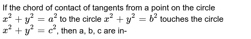 If the chord of contact of tangents from a point on the circle `x^(2) + y^(2) = a^(2)` to the circle `x^(2)+ y^(2)= b^(2)` touches the circle `x^(2) + y^(2) = c^(2)`, then a, b, c are in-