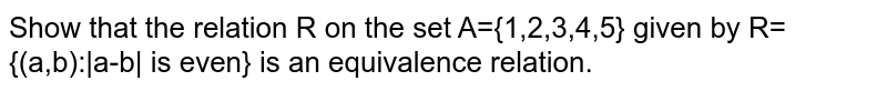 Show that the relation R on the set A={1,2,3,4,5} given by R={(a,b):|a-b| is even} is an equivalence relation.