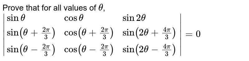 Prove that for all values of `theta`, <br> `|{:(sintheta,costheta,sin2theta),(sin(theta+(2pi)/(3)),cos(theta+(2pi)/(3)),sin(2theta+(4pi)/(3))),(sin(theta-(2pi)/(3)),cos(theta-(2pi)/(3)),sin(2theta-(4pi)/(3))):}|=0`