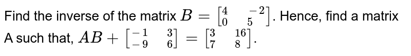 """Find the inverse  of the matrix `B=[""""""""_(0)^(4)"""" """"_(5)^(-2)]`. Hence, find a matrix A such that, `AB+[""""""""_(-9)^(-1)"""" """"_(6)^(3)]=[""""""""_(7)^(3)"""" """"_(8)^(16)]`."""
