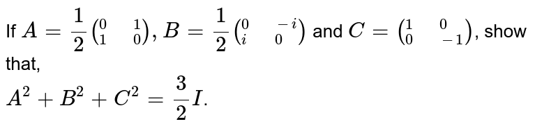 """If `A=(1)/(2)(""""""""_(1)^(0)"""" """"_(0)^(1)),B=(1)/(2)(""""""""_(i)^(0)"""" """"_(0)^(-i))` and `C=(""""""""_(0)^(1)"""" """"_(-1)^(0))`, show that, <br> `A^(2)+B^(2)+C^(2)=(3)/(2)I`."""