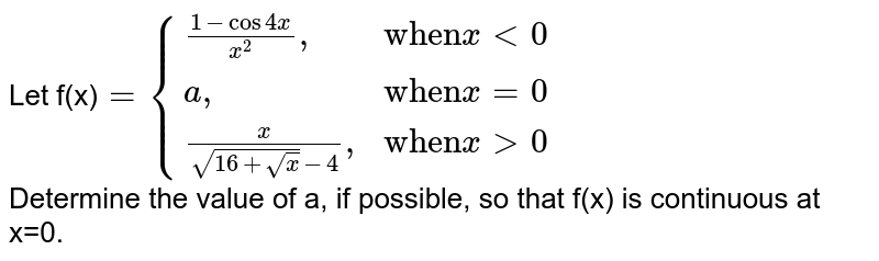 """Let f(x)`={{:((1-cos 4x)/(x^(2))"""","""",""""when"""" x lt 0),(a"""","""",""""when""""x=0),((x)/(sqrt(16+sqrtx)-4)"""","""",""""when"""" x gt0):}` <br> Determine the value of a, if possible, so that f(x) is continuous at x=0."""