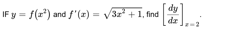 IF `y=f(x^(2))` and `f'(x)=sqrt(3x^(2)+1)`, find `[(dy)/(dx)]_(x=2)`.