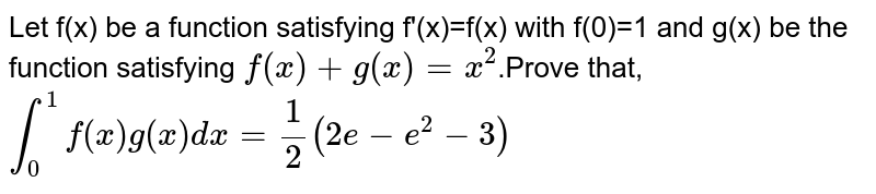 Let f(x) be a function satisfying f'(x)=f(x) with f(0)=1 and g(x) be the function satisfying `f(x)+g(x)=x^(2)`.Prove that, <br> `int_(0)^(1)f(x)g(x)dx=(1)/(2)(2e-e^(2)-3)`