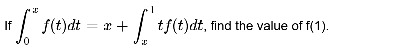 If `int_(0)^(x) f(t)dt=x+int_(x)^(1)t f(t)dt`, find the value of f(1).