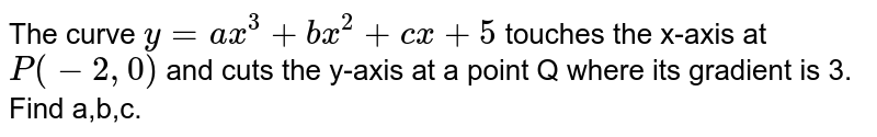 The curve `y=ax^(3)+bx^(2)+cx+5` touches the x-axis at `P(-2,0)` and cuts the y-axis at a point Q where its gradient is 3. Find a,b,c.