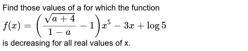 Find those values of a for which the function <br> `f(x)=(sqrt(a+4)/(1-a)-1)x^(5)-3x+log5` <br> is decreasing for all real values of  x.