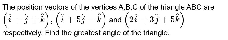 The position vectors of the vertices A,B,C of the triangle ABC are `(hati+hatj+hatk),(hati+5hatj-hatk)` and `(2hati+3hatj+5hatk)` respectively. Find the greatest angle of the triangle.