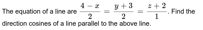The equation of a line are `(4-x)/(2)=(y+3)/(2)=(z+2)/(1)`. Find the direction cosines of a line parallel to the above line.