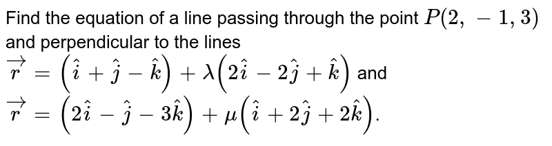 Find the equation of a line passing through the point `P(2,-1,3)` and perpendicular to the lines `vecr=(hati+hatj-hatk)+lambda(2hati-2hatj+hatk)` and `vec r=(2hati-hatj-3hatk)+mu(hati+2hatj+2hatk)`.