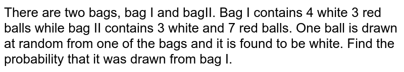 There are two bags, bag I and bagII. Bag I contains 4 white 3 red balls while bag II contains 3 white and 7 red balls. One ball is drawn at random from one of the bags and it is found to be white. Find the probability that it was drawn from bag I.