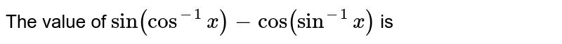 The value of `sin(cos^(-1)x)-cos(sin^(-1)x)` is
