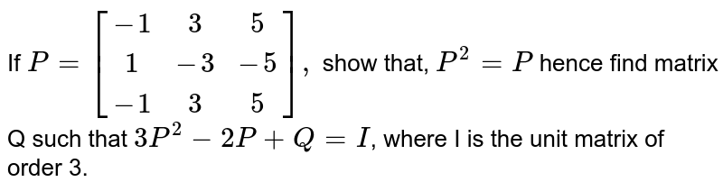 If `P={:[(-1,3,5),(1,-3,-5),(-1,3,5)],` show that, `P^(2)=P` hence find matrix Q such that `3P^(2)-2P+Q=I`, where I is the unit matrix of order 3.