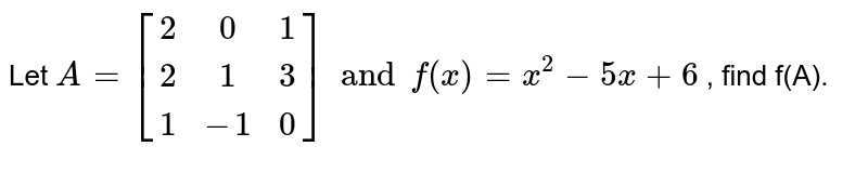 Let `A ={:[(2,0,1),(2,1,3),(1,-1,0)] and f(x) = x^(2) -5x + 6` , find f(A).