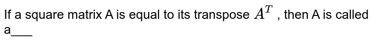 If a square matrix A is equal to its transpose `A^(T)` , then A is called a___