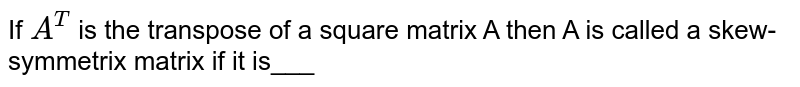 If `A^(T)` is the transpose of a square matrix A then A is called a skew-symmetrix matrix if it is___