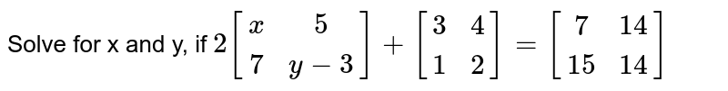 Solve for x and y, if `2{:[(x,5),(7,y-3)]+{:[(3,4),(1,2)]={:[(7,14),(15,14)]:}`