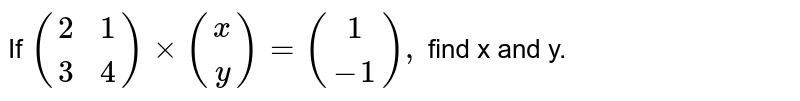 If `{:((2,1),(3,4))xx{:((x),(y))={:((1),(-1)),` find x and y.