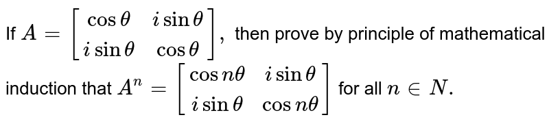 If `A={:[(cos theta,isintheta),(i sintheta,costheta)]:},` then prove by principle of mathematical induction that `A^(n)={:[(cosntheta,isintheta),(isintheta,cosntheta)]:}` for all `n in N.`
