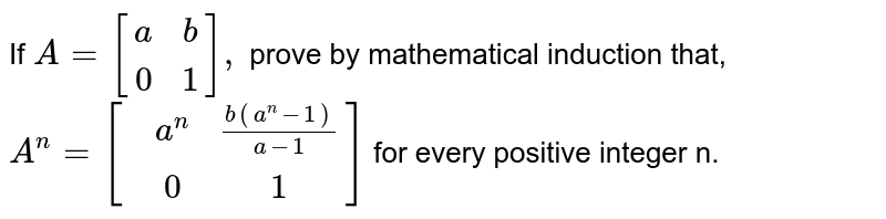 If `A={:[(a,b),(0,1)]:},` prove by mathematical induction that, <br> `A^(n)= [{:(,a^(n), (b(a^(n) -1))/(a-1)),(,0,1)]:}` for every positive integer n.
