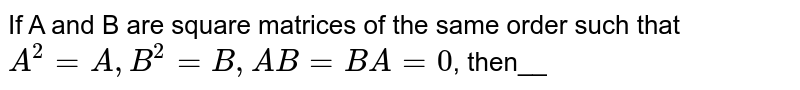 If A and B are square matrices of the same order such that `A^(2)=A,B^(2)=B,AB=BA=0`, then__