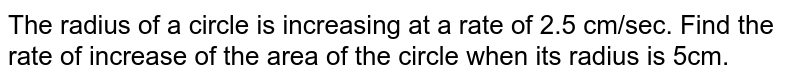 The radius of a circle is increasing at a rate of 2.5 cm/sec. Find the rate of increase of the area of the circle when its radius is 5cm.